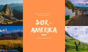Backpacking i Sør-Amerika: Mine beste tips